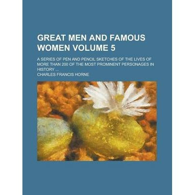 Great Men and Famous Women; A Series of Pen and Pencil Sketches of the Lives of More Than 200 of the Most Prominent Personages in History ... Volume 5