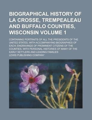 Biographical History of La Crosse, Trempealeau and Buffalo Counties, Wisconsin; Containing Portraits of All the Presidents of the United States, with Accompanying Biographies of Each; Engravings of Prominent Citizens of the Volume 1