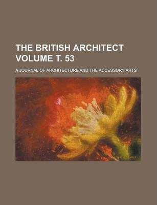 The British Architect; A Journal of Architecture and the Accessory Arts Volume . 53