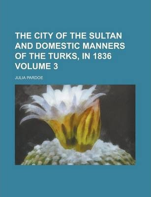 The City of the Sultan and Domestic Manners of the Turks, in 1836 Volume 3