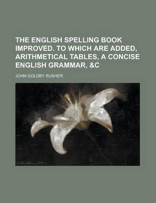 The English Spelling Book Improved. to Which Are Added, Arithmetical Tables, a Concise English Grammar, &C