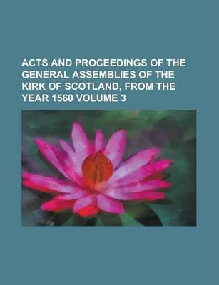 Acts and Proceedings of the General Assemblies of the Kirk of Scotland, from the Year 1560 Volume 3