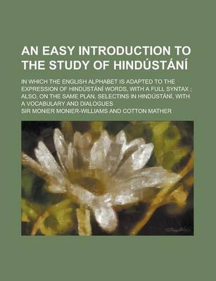 An Easy Introduction to the Study of Hindustani; In Which the English Alphabet Is Adapted to the Expression of Hindustani Words, with a Full Syntax;