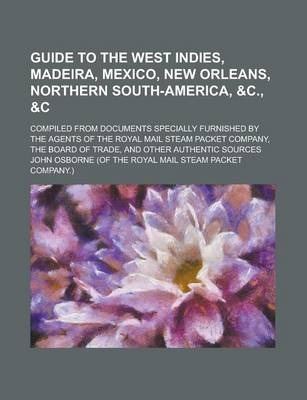 Guide to the West Indies, Madeira, Mexico, New Orleans, Northern South-America, &C., Compiled from Documents Specially Furnished by the Agents of the Royal Mail Steam Packet Company, the Board of Trade, and Other Authentic Sources