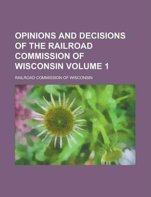 Opinions and Decisions of the Railroad Commission of Wisconsin Volume 1
