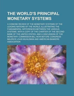 The World's Principal Monetary Systems; A Concise Review of the Monetary Systems of the Leading Nations of the World, Illustrating the Fundamental Differences Between the Various Systems. with a Copy of the Charter of the Second Bank of