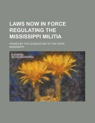 Laws Now in Force Regulating the Mississippi Militia; Passed by the Legislature of the State