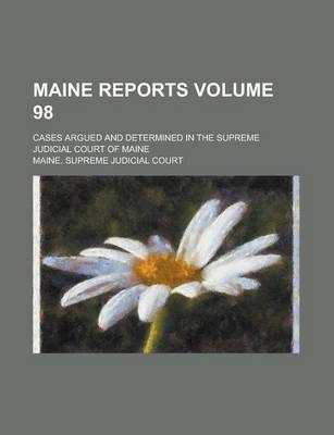 Maine Reports; Cases Argued and Determined in the Supreme Judicial Court of Maine Volume 98