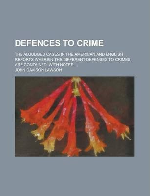 Defences to Crime; The Adjudged Cases in the American and English Reports Wherein the Different Defenses to Crimes Are Contained. with Notes ...