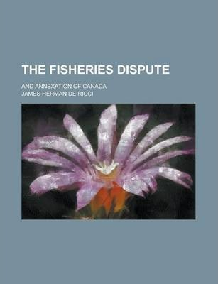 The Fisheries Dispute; And Annexation of Canada