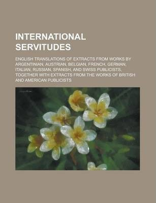 International Servitudes; English Translations of Extracts from Works by Argentinian, Austrian, Belgian, French, German, Italian, Russian, Spanish, and Swiss Publicists, Together with Extracts from the Works of British and American