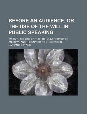 Before an Audience, Or, the Use of the Will in Public Speaking; Talks to the Students of the University of St. Andrews and the University of Aberdeen
