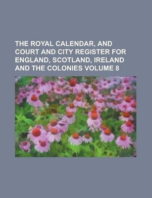 The Royal Calendar, and Court and City Register for England, Scotland, Ireland and the Colonies Volume 8