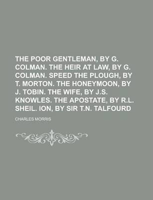 The Poor Gentleman, by G. Colman. the Heir at Law, by G. Colman. Speed the Plough, by T. Morton. the Honeymoon, by J. Tobin. the Wife, by J.S. Knowles. the Apostate, by R.L. Sheil. Ion, by Sir T.N. Talfourd