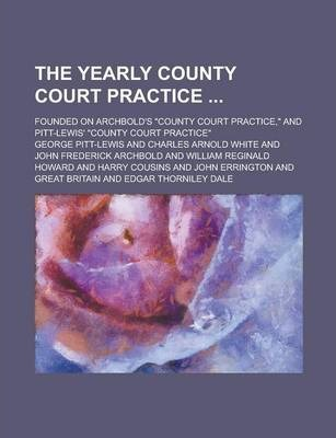 """The Yearly County Court Practice; Founded on Archbold's """"County Court Practice,"""" and Pitt-Lewis' """"County Court Practice"""""""