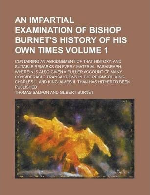 An Impartial Examination of Bishop Burnet's History of His Own Times; Containing an Abridgement of That History, and Suitable Remarks on Every Material Paragraph. Wherein Is Also Given a Fuller Account of Many Considerable Volume 1