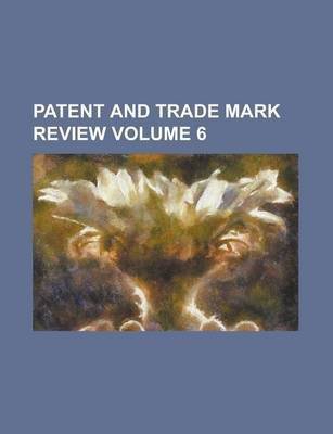 Patent and Trade Mark Review Volume 6