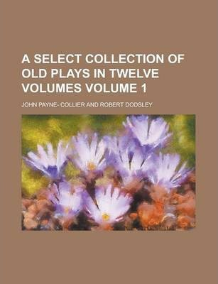 A Select Collection of Old Plays in Twelve Volumes Volume 1