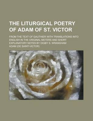 The Liturgical Poetry of Adam of St. Victor; From the Text of Gauthier with Translations Into English in the Original Meters and Short Explanatory Notes by Digby S. Wrangham Volume 1
