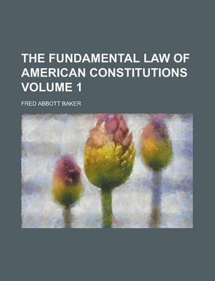 The Fundamental Law of American Constitutions Volume 1