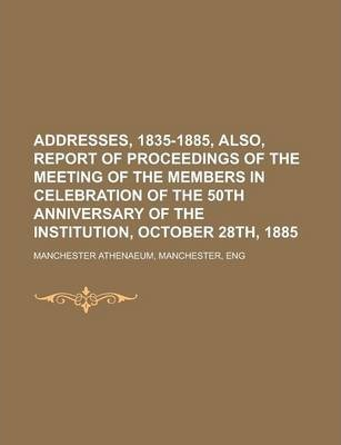 Addresses, 1835-1885, Also, Report of Proceedings of the Meeting of the Members in Celebration of the 50th Anniversary of the Institution, October 28th, 1885