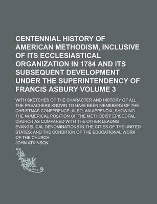 Centennial History of American Methodism, Inclusive of Its Ecclesiastical Organization in 1784 and Its Subsequent Development Under the Superintendency of Francis Asbury; With Sketches of the Character and History of All the Volume 3