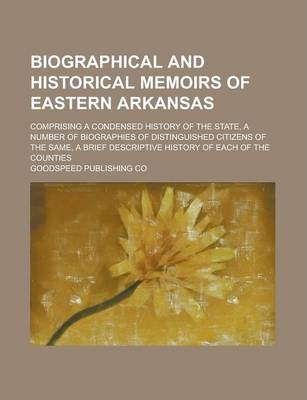 Biographical and Historical Memoirs of Eastern Arkansas; Comprising a Condensed History of the State, a Number of Biographies of Distinguished Citizens of the Same, a Brief Descriptive History of Each of the Counties