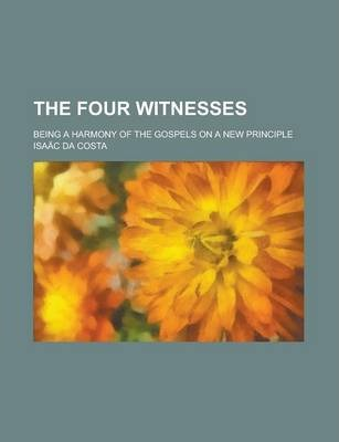 The Four Witnesses; Being a Harmony of the Gospels on a New Principle