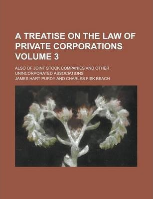 A Treatise on the Law of Private Corporations; Also of Joint Stock Companies and Other Unincorporated Associations Volume 3