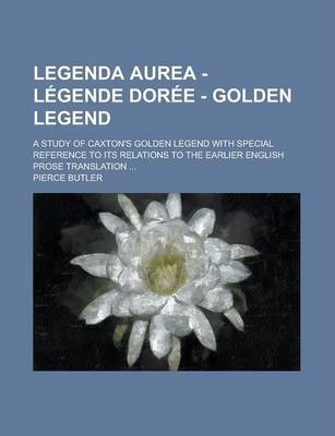 Legenda Aurea - Legende Doree - Golden Legend; A Study of Caxton's Golden Legend with Special Reference to Its Relations to the Earlier English Prose Translation ...