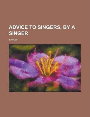 Advice to Singers, by a Singer