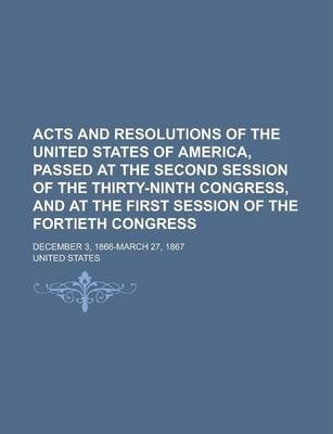 Acts and Resolutions of the United States of America, Passed at the Second Session of the Thirty-Ninth Congress, and at the First Session of the Fortieth Congress; December 3, 1866-March 27, 1867
