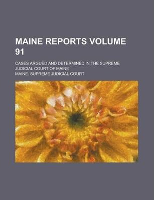 Maine Reports; Cases Argued and Determined in the Supreme Judicial Court of Maine Volume 91