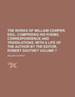 The Works of William Cowper, Esq., Comprising His Poems, Correspondence and Translations. with a Life of the Author by the Editor, Robert Southey Volume 7
