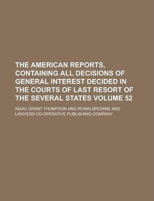 The American Reports, Containing All Decisions of General Interest Decided in the Courts of Last Resort of the Several States Volume 52