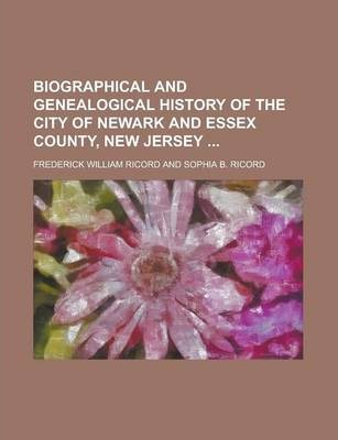 Biographical and Genealogical History of the City of Newark and Essex County, New Jersey