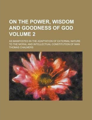 On the Power, Wisdom and Goodness of God; As Manifested in the Adaptation of External Nature to the Moral and Intellectual Constitution of Man Volume 2