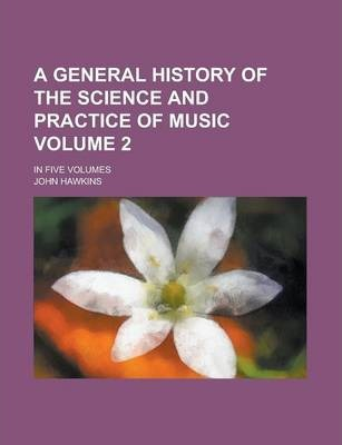 A General History of the Science and Practice of Music; In Five Volumes Volume 2