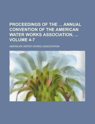 Proceedings of the Annual Convention of the American Water Works Association, Volume 4-7