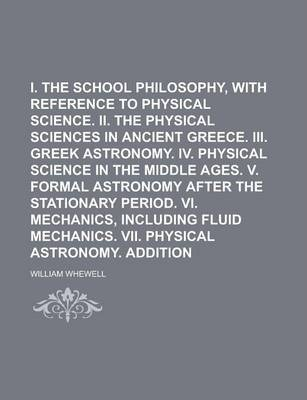 I. the Greek School Philosophy, with Reference to Physical Science. II. the Physical Sciences in Ancient Greece. III. Greek Astronomy. IV. Physical Science in the Middle Ages. V. Formal Astronomy After the Stationary Period. VI. Mechanics,