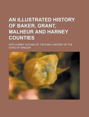 An Illustrated History of Baker, Grant, Malheur and Harney Counties; With a Brief Outline of the Early History of the State of Oregon