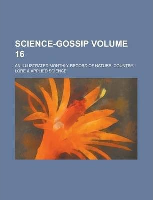 Science-Gossip; An Illustrated Monthly Record of Nature, Country-Lore & Applied Science Volume 16