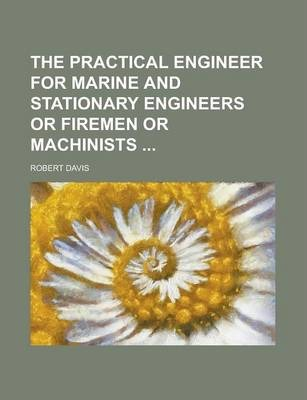 The Practical Engineer for Marine and Stationary Engineers or Firemen or Machinists