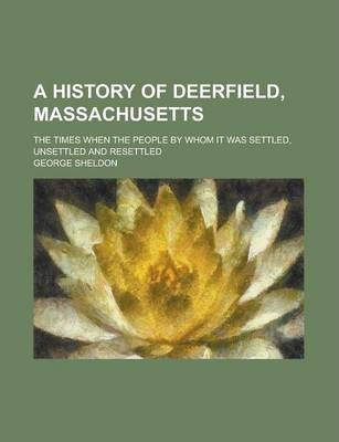 A History of Deerfield, Massachusetts; The Times When the People by Whom It Was Settled, Unsettled and Resettled