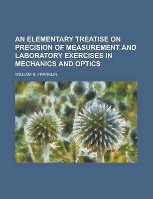 An Elementary Treatise on Precision of Measurement and Laboratory Exercises in Mechanics and Optics