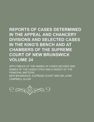 Reports of Cases Determined in the Appeal and Chancery Divisions and Selected Cases in the King's Bench and at Chambers of the Supreme Court of New Brunswick; With Tables of the Names of Cases Decided and Names of the Cases Volume 24