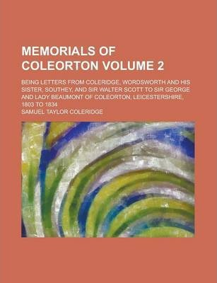 Memorials of Coleorton; Being Letters from Coleridge, Wordsworth and His Sister, Southey, and Sir Walter Scott to Sir George and Lady Beaumont of Coleorton, Leicestershire, 1803 to 1834 Volume 2