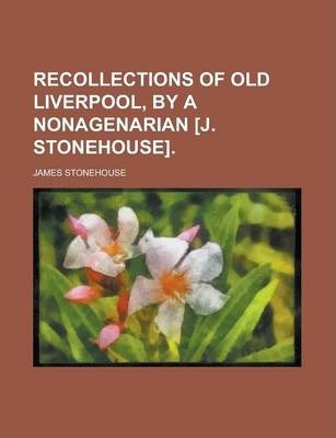 Recollections of Old Liverpool, by a Nonagenarian [J. Stonehouse]