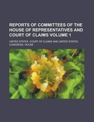 Reports of Committees of the House of Representatives and Court of Claims Volume 1