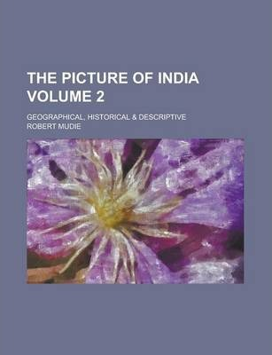 The Picture of India; Geographical, Historical & Descriptive Volume 2
